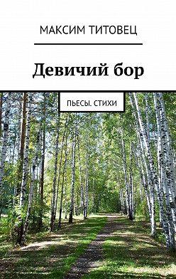 Максим Титовец - Девичийбор. Пьесы. Стихи
