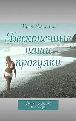 Ирен Беннани - Бесконечные наши прогулки. Стихи олюбви иоморе