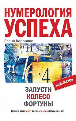 Елена Коровина - Нумерология успеха. Запусти Колесо Фортуны