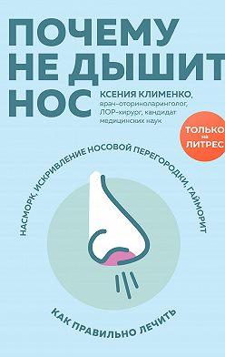 Ксения Клименко - Почему не дышит нос. Насморк, искривление носовой перегородки, гайморит – как правильно лечить