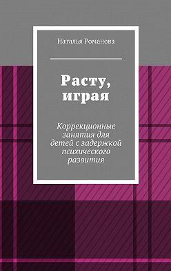 Наталья Романова - Расту, играя. Коррекционные занятия для детей сзадержкой психического развития