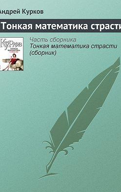 Андрей Курков - Тонкая математика страсти