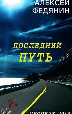Алексей Федянин - Последний путь (сборник)