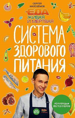 Сергей Малозёмов - Еда живая и мертвая. Система здорового питания Сергея Малозёмова