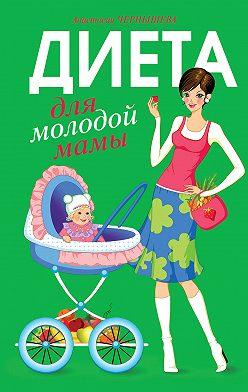 Анастасия Чернышова - Диета для молодой мамы