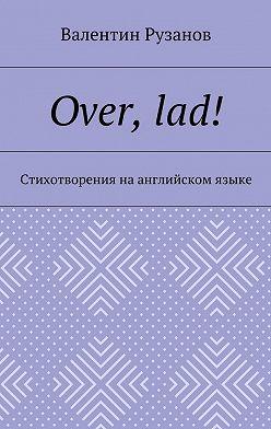 Валентин Рузанов - Over, lad! Стихотворения наанглийском языке