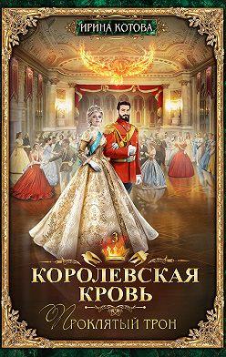 Ирина Котова - Королевская кровь. Проклятый трон