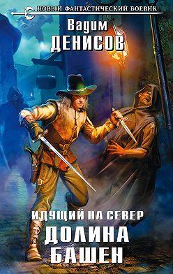 Вадим Денисов - Идущий на Север. Долина Башен