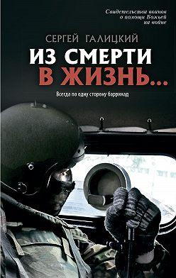 Сергей Галицкий - Из смерти в жизнь… Всегда по одну сторону баррикад