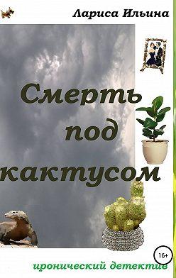 Лариса Ильина - Смерть под кактусом