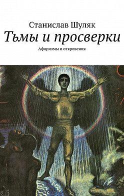Станислав Шуляк - Тьмы ипросверки. Афоризмы иоткровения