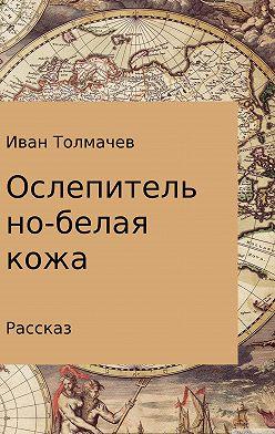 Иван Толмачев - Ослепительно-белая кожа. Рассказ