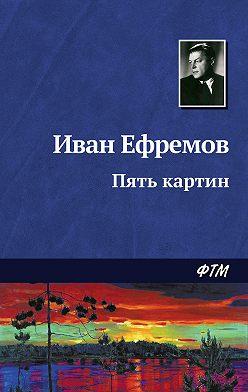 Иван Ефремов - Пять картин