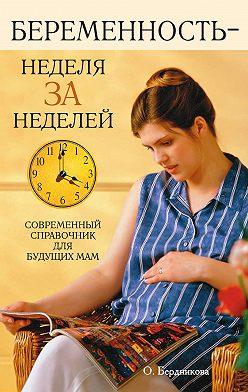 О. Бердникова - Беременность – неделя за неделей. Современный справочник для будущих мам
