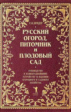 Рихард Шредер - Русский огород, питомник и плодовый сад. Руководство к наивыгоднейшему устройству и ведению огородного и садового хозяйства