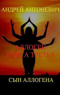 Андрей Антоневич - Аллоген. Книга вторая. Сын Аллогена