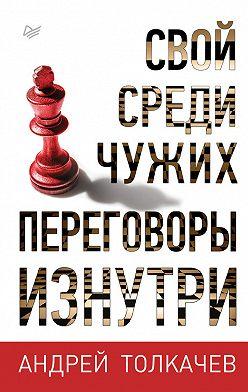Андрей Толкачев - Свой среди чужих. Переговоры изнутри