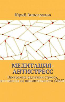 Юрий Виноградов - Медитация-антистресс. Программа редукции стресса, основанная навнимательности (MBSR)