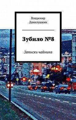 Владимир Данилушкин - Зубило№8. Записки чайника