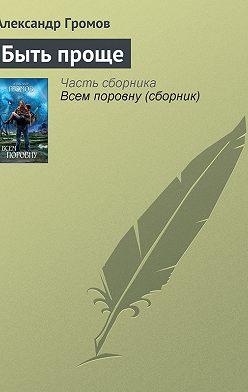 Александр Громов - Быть проще