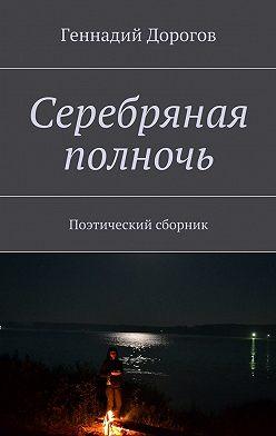 Геннадий Дорогов - Серебряная полночь. Поэтический сборник