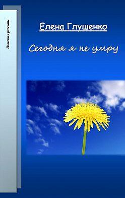 Елена Глушенко - Сегодня я не умру