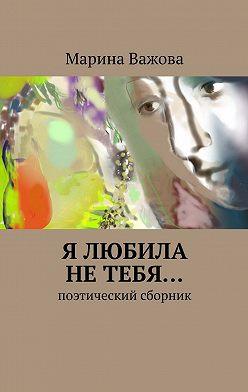 Марина Важова - Я любила нетебя… Поэтический сборник