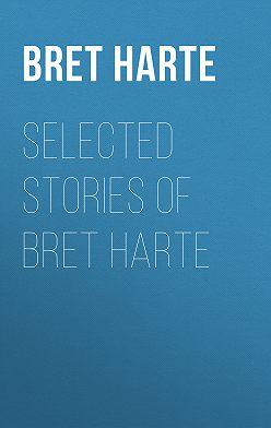 Bret Harte - Selected Stories of Bret Harte
