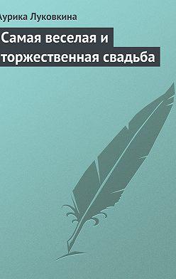 Аурика Луковкина - Самая веселая и торжественная свадьба
