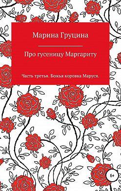 Марина Груцина - Про гусеницу Маргариту. Часть третья. Божья коровка Маруся