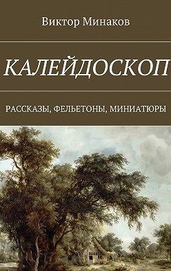 Виктор Минаков - Калейдоскоп. Рассказы, фельетоны, миниатюры