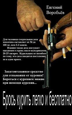Евгений Воробьев - Брось курить легко и бесплатно! Запатентованное средство для отвыкания от курения! Бороться с курением можно при помощи курения…