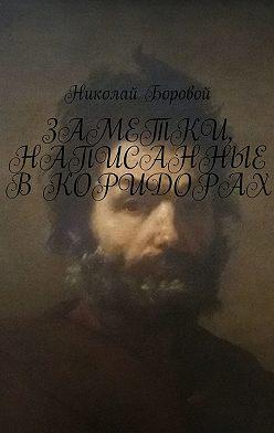 Николай Боровой - Заметки, написанные вкоридорах