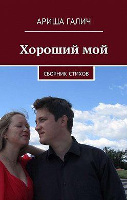 Ариша Галич - Хороший мой. Сборник стихов
