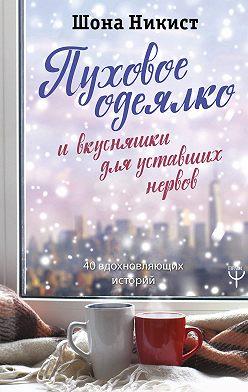 Шона Никист - Пуховое одеялко и вкусняшки для уставших нервов. 40 вдохновляющих историй