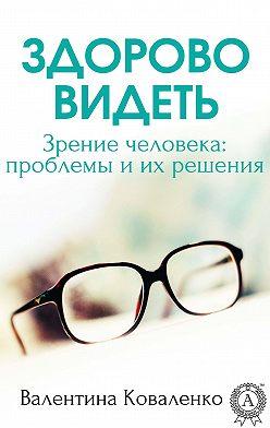 Валентина Коваленко - Здорово видеть. Зрение человека: проблемы и их решение