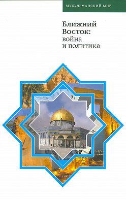 Коллектив авторов - Ближний Восток: война и политика