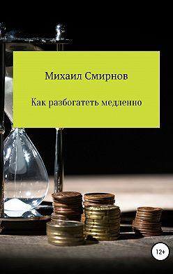 Михаил Смирнов - Как разбогатеть медленно