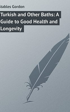 Gordon Stables - Turkish and Other Baths: A Guide to Good Health and Longevity