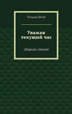 Татьяна Штаб - Уважая текущийчас. Сборник стихов