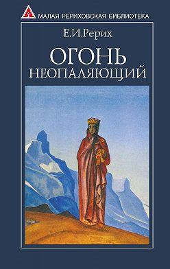 Елена Рерих - Огонь Неопаляющий (сборник)