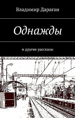 Владимир Дараган - Однажды. Идругие рассказы