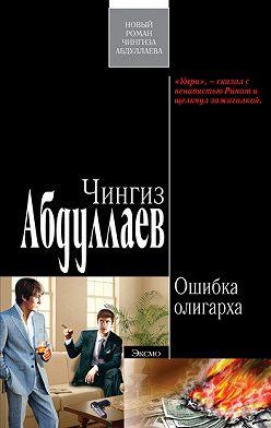 Чингиз Абдуллаев - Ошибка олигарха