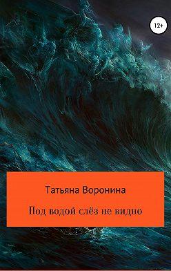 Татьяна Воронина - Под водой слёз не видно