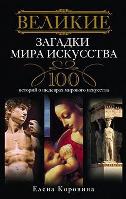Елена Коровина - Великие загадки мира искусства. 100 историй о шедеврах мирового искусства