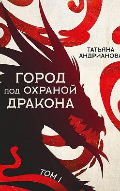 Татьяна Андрианова - Город под охраной дракона. Том 1