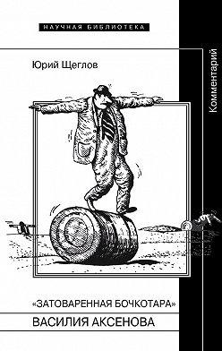 Юрий Щеглов - «Затоваренная бочкотара» Василия Аксенова. Комментарий