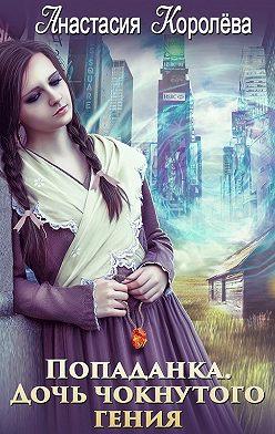Анастасия Королёва - Попаданка. Дочь чокнутого гения