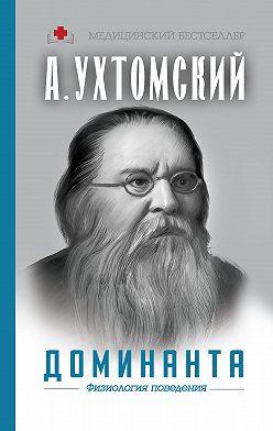 Алексей Ухтомский - Доминанта: физиология поведения