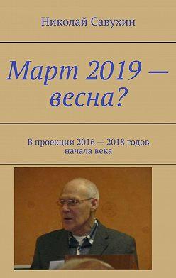 Николай Савухин - Март 2019– весна? Впроекции 2016– 2018годов началавека